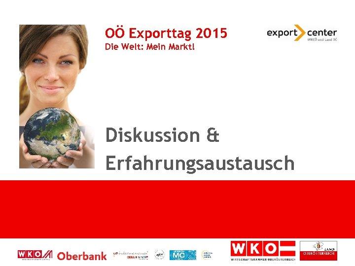 OÖ Exporttag 2015 Die Welt: Mein Markt! Diskussion & Erfahrungsaustausch