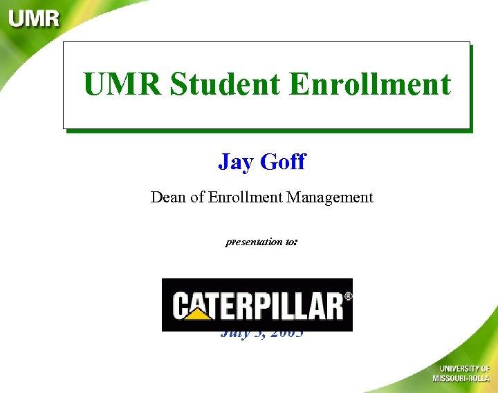 UMR Student Enrollment Jay Goff Dean of Enrollment Management presentation to: July 5, 2005