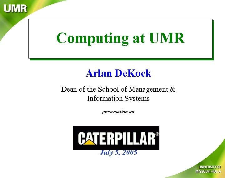 Computing at UMR Arlan De. Kock Dean of the School of Management & Information