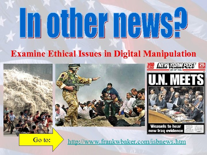 Examine Ethical Issues in Digital Manipulation Go to: http: //www. frankwbaker. com/isbnews. htm