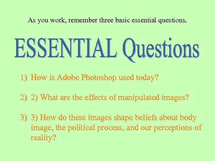 As you work, remember three basic essential questions. 1) How is Adobe Photoshop used
