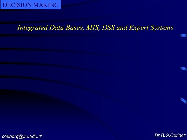DECISION MAKING Integrated Data Bases, MIS, DSS and Expert Systems cetinerg@itu. edu. tr Dr.