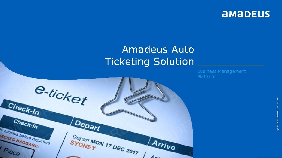 Amadeus Auto Ticketing Solution © 2013 Amadeus IT Group SA Business Management Platform 1