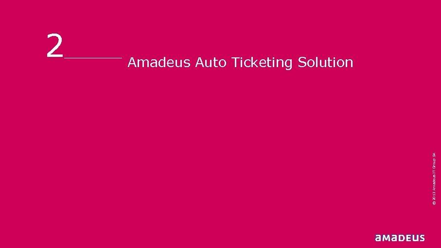 Amadeus Auto Ticketing Solution © 2013 Amadeus IT Group SA 2