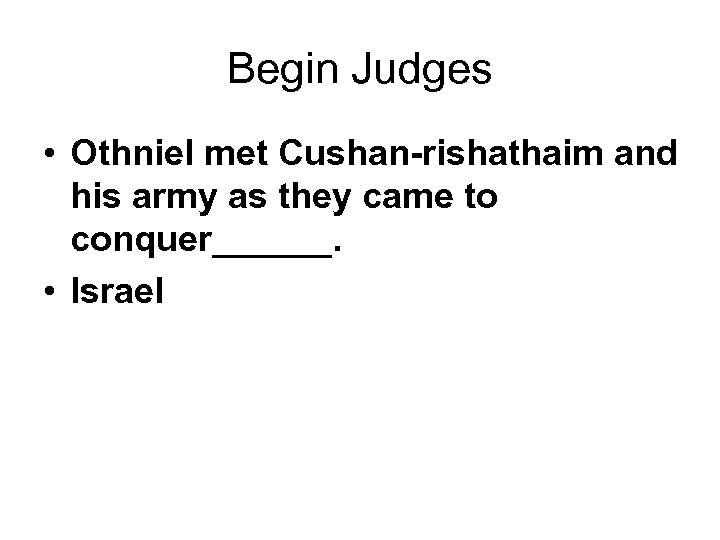 Begin Judges • Othniel met Cushan-rishathaim and his army as they came to conquer______.