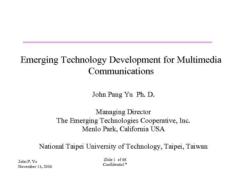 Emerging Technology Development for Multimedia Communications John Pang Yu Ph. D. Managing Director The