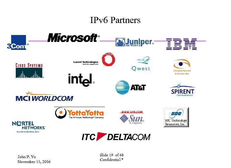 IPv 6 Partners John P. Yu November 13, 2006 Slide 19 of 48 Confidential