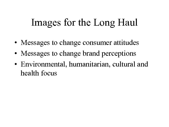 Images for the Long Haul • Messages to change consumer attitudes • Messages to