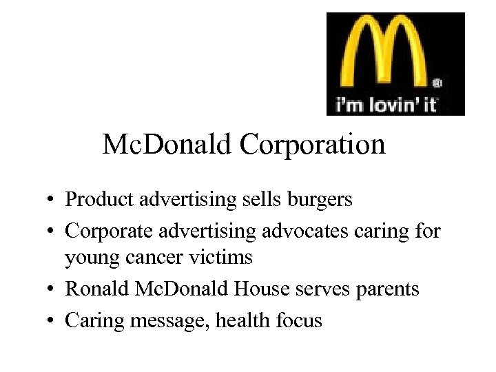 Mc. Donald Corporation • Product advertising sells burgers • Corporate advertising advocates caring for