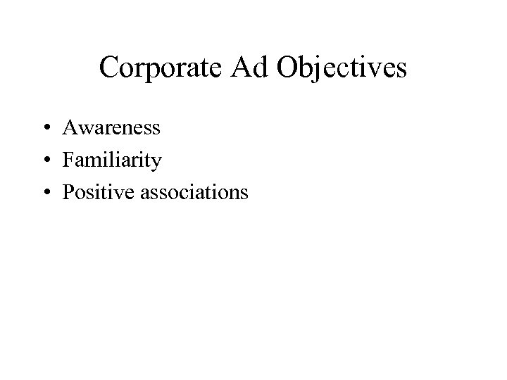 Corporate Ad Objectives • Awareness • Familiarity • Positive associations