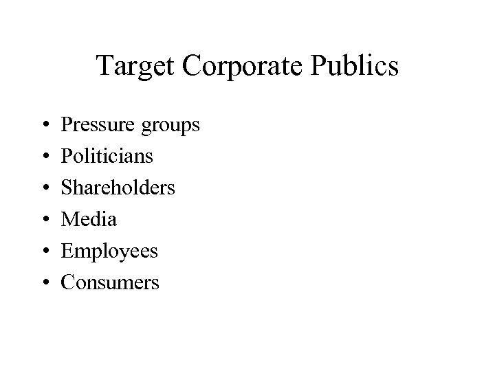 Target Corporate Publics • • • Pressure groups Politicians Shareholders Media Employees Consumers