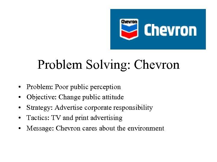 Problem Solving: Chevron • • • Problem: Poor public perception Objective: Change public attitude