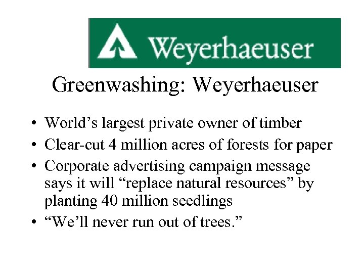 Greenwashing: Weyerhaeuser • World's largest private owner of timber • Clear-cut 4 million acres