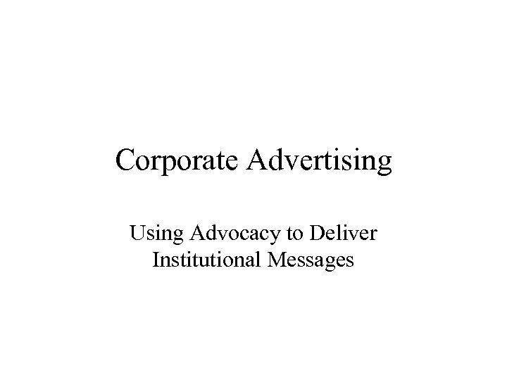 Corporate Advertising Using Advocacy to Deliver Institutional Messages
