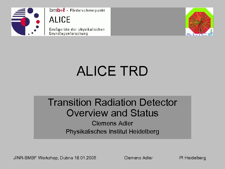 ALICE TRD Transition Radiation Detector Overview and Status Clemens Adler Physikalisches Institut Heidelberg JINR-BMBF
