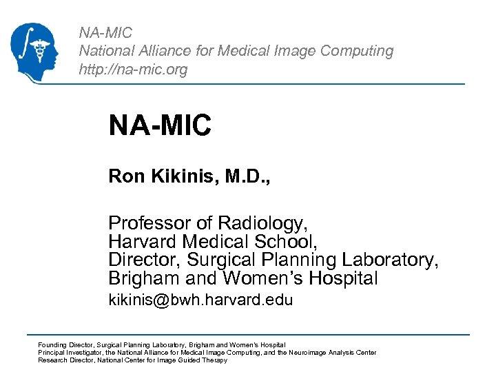 NA-MIC National Alliance for Medical Image Computing http: //na-mic. org NA-MIC Ron Kikinis, M.