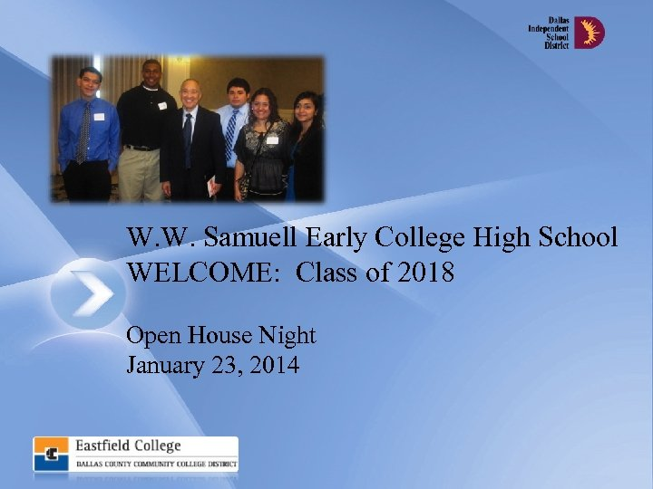 W. W. Samuell Early College High School WELCOME: Class of 2018 Open House Night