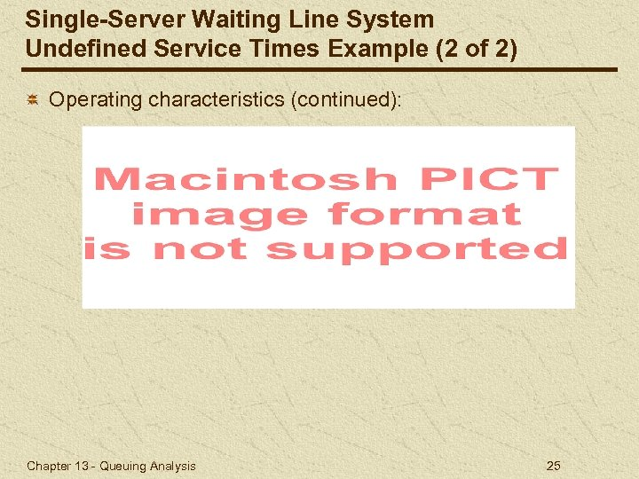 Single-Server Waiting Line System Undefined Service Times Example (2 of 2) Operating characteristics (continued):