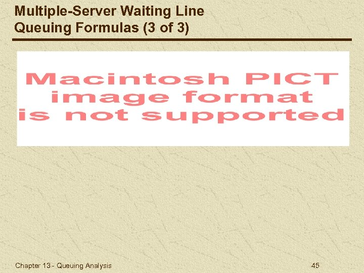 Multiple-Server Waiting Line Queuing Formulas (3 of 3) Chapter 13 - Queuing Analysis 45