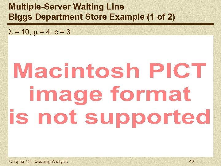 Multiple-Server Waiting Line Biggs Department Store Example (1 of 2) = 10, = 4,