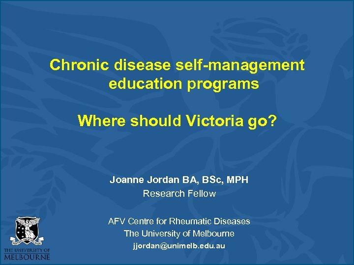 Chronic disease self-management education programs Where should Victoria go? Joanne Jordan BA, BSc, MPH