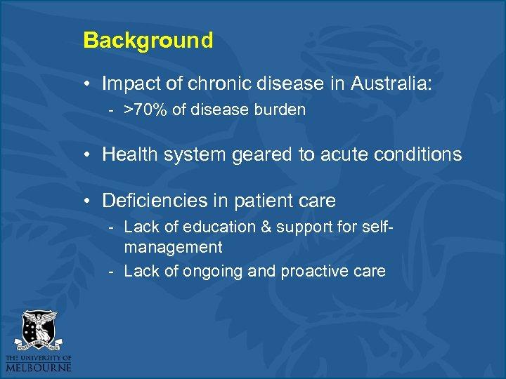 Background • Impact of chronic disease in Australia: - >70% of disease burden •