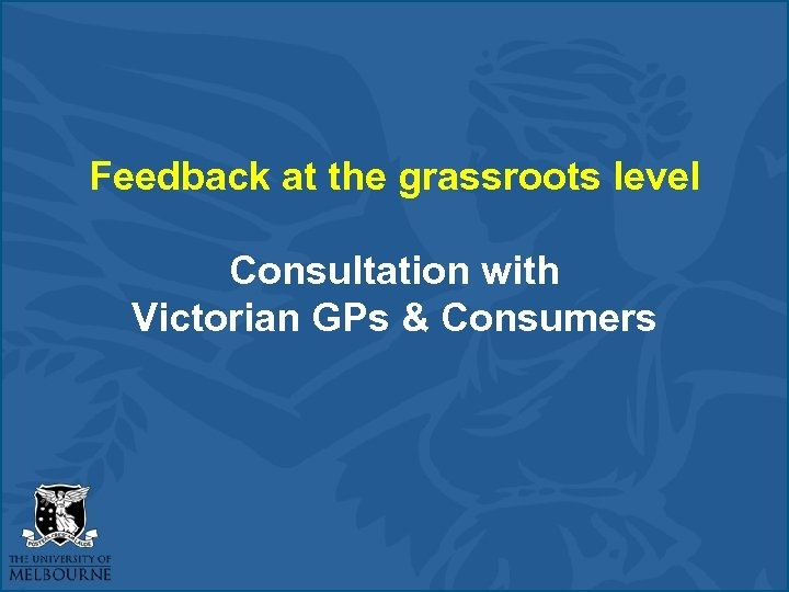 Feedback at the grassroots level Consultation with Victorian GPs & Consumers