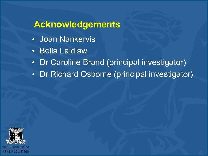 Acknowledgements • • Joan Nankervis Bella Laidlaw Dr Caroline Brand (principal investigator) Dr Richard