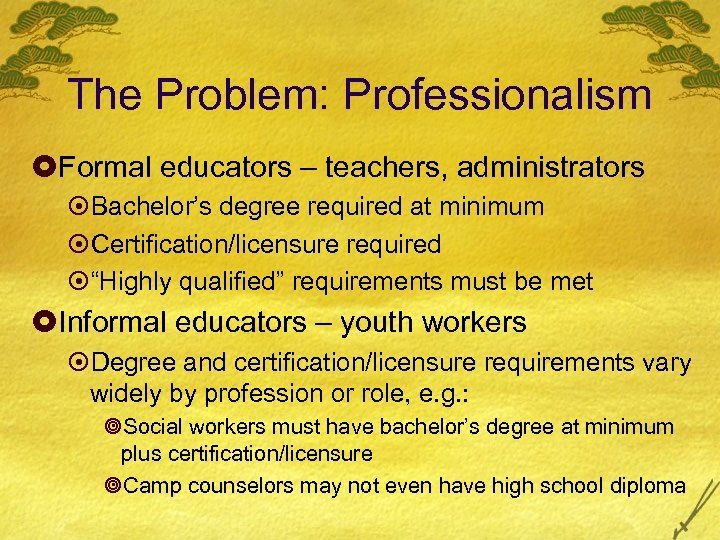 The Problem: Professionalism £Formal educators – teachers, administrators ¤Bachelor's degree required at minimum ¤Certification/licensure