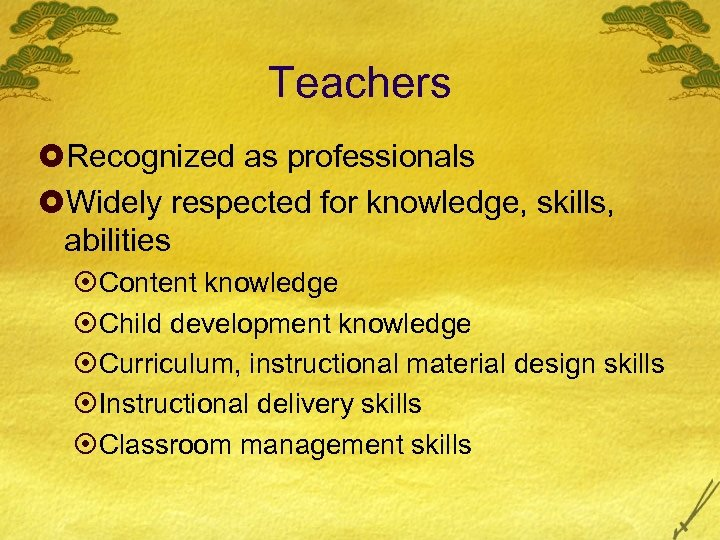 Teachers £Recognized as professionals £Widely respected for knowledge, skills, abilities ¤Content knowledge ¤Child development