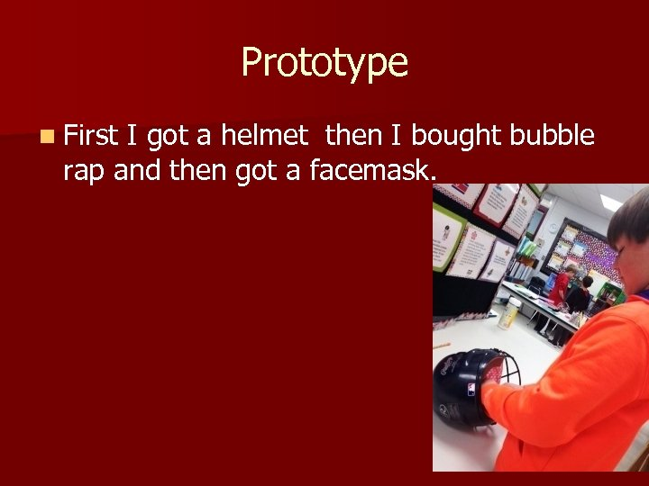 Prototype n First I got a helmet then I bought bubble rap and then