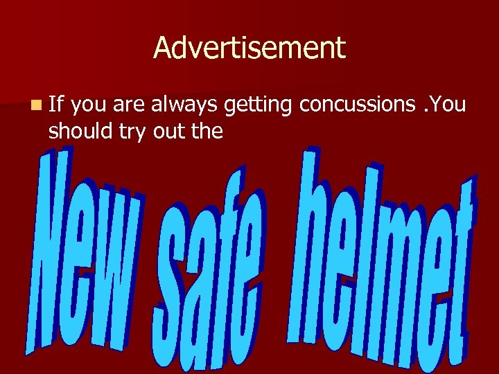 Advertisement n If you are always getting concussions. You should try out the