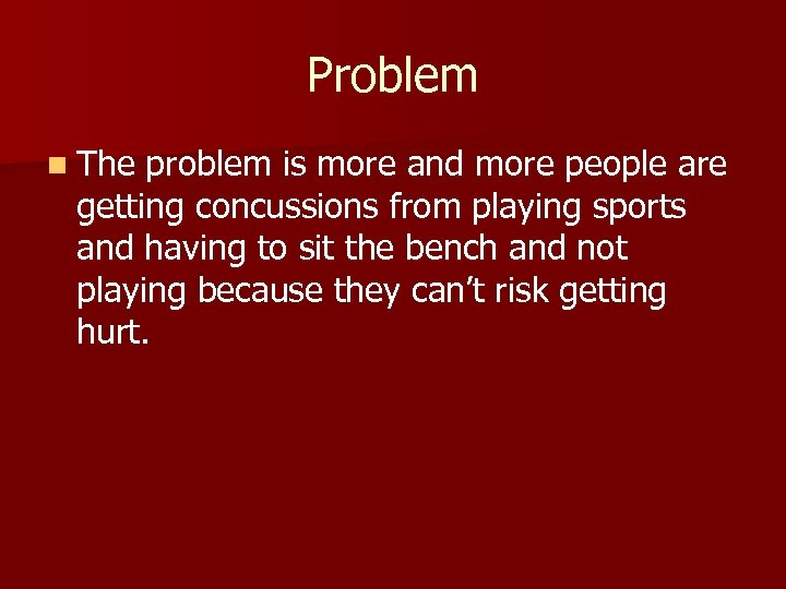 Problem n The problem is more and more people are getting concussions from playing