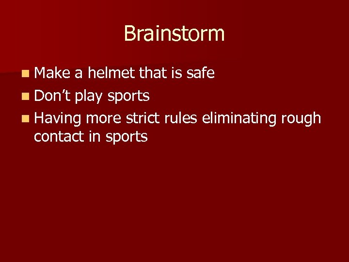 Brainstorm n Make a helmet that is safe n Don't play sports n Having