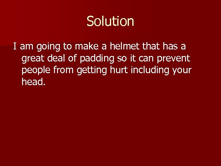 Solution I am going to make a helmet that has a great deal of