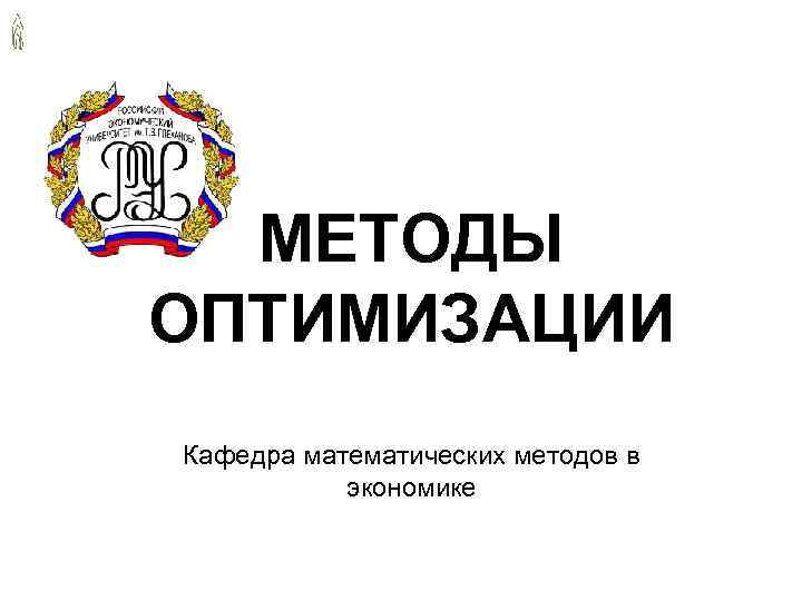 МЕТОДЫ ОПТИМИЗАЦИИ Кафедра математических методов в экономике