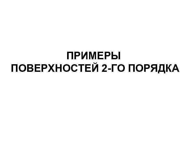ПРИМЕРЫ ПОВЕРХНОСТЕЙ 2 -ГО ПОРЯДКА