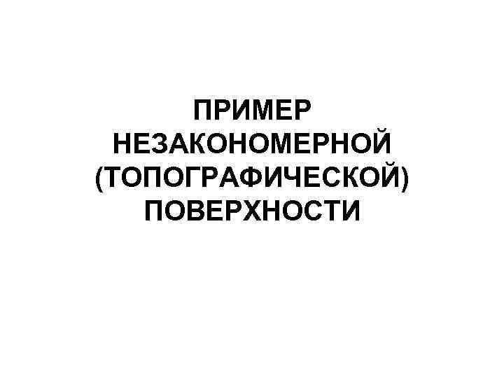 ПРИМЕР НЕЗАКОНОМЕРНОЙ (ТОПОГРАФИЧЕСКОЙ)  ПОВЕРХНОСТИ