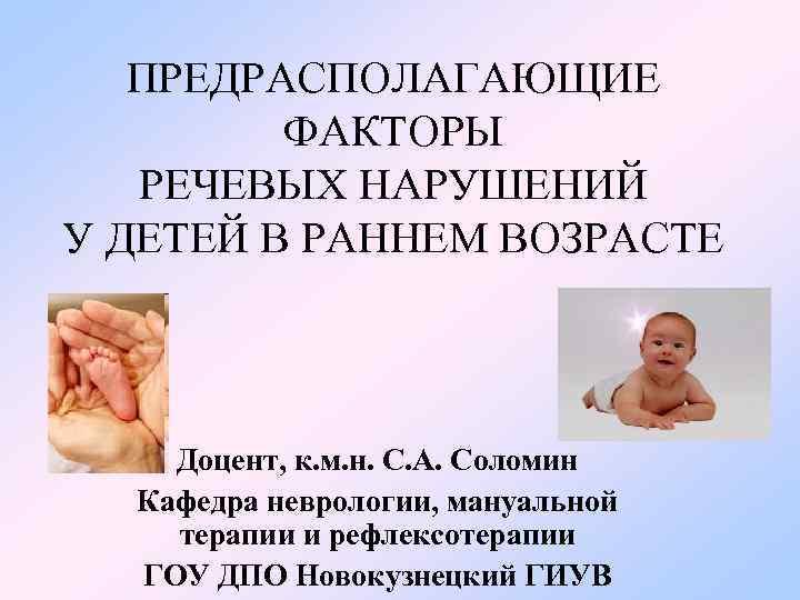 ПРЕДРАСПОЛАГАЮЩИЕ ФАКТОРЫ РЕЧЕВЫХ НАРУШЕНИЙ У ДЕТЕЙ В РАННЕМ ВОЗРАСТЕ Доцент, к. м. н.