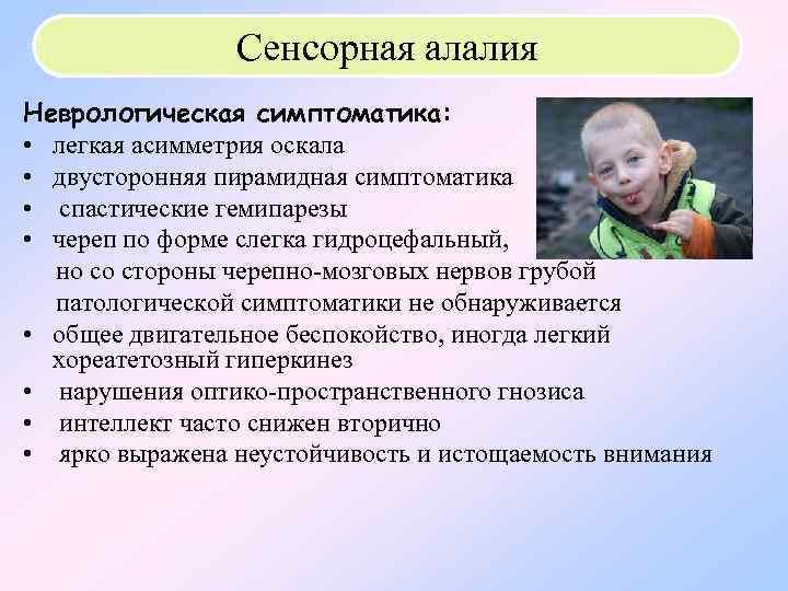 Сенсорная алалия Неврологическая симптоматика: • легкая асимметрия оскала • двусторонняя пирамидная симптоматика •
