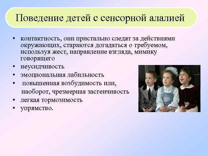 Поведение детей с сенсорной алалией • контактность, они пристально следят за действиями окружающих, стараются