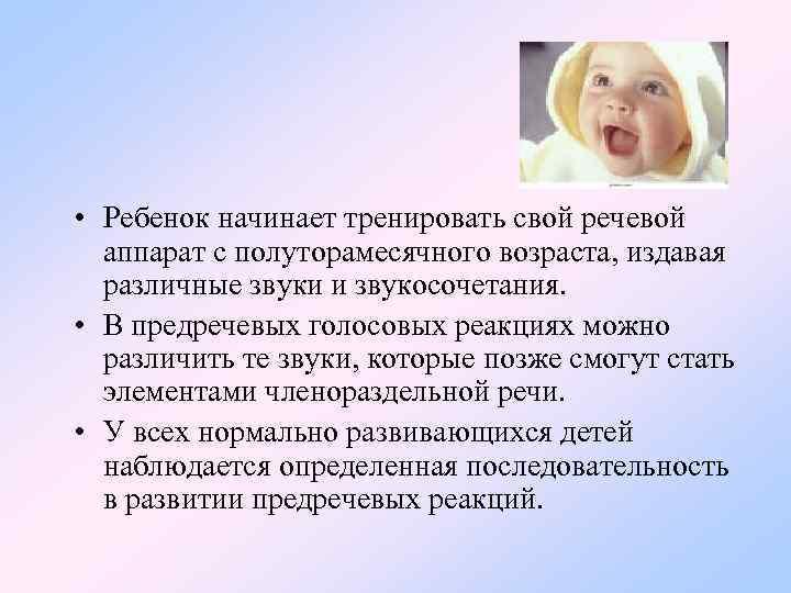• Ребенок начинает тренировать свой речевой аппарат с полуторамесячного возраста, издавая различные звуки
