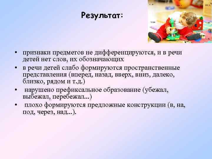 Результат: • признаки предметов не дифференцируются, и в речи детей нет слов, их