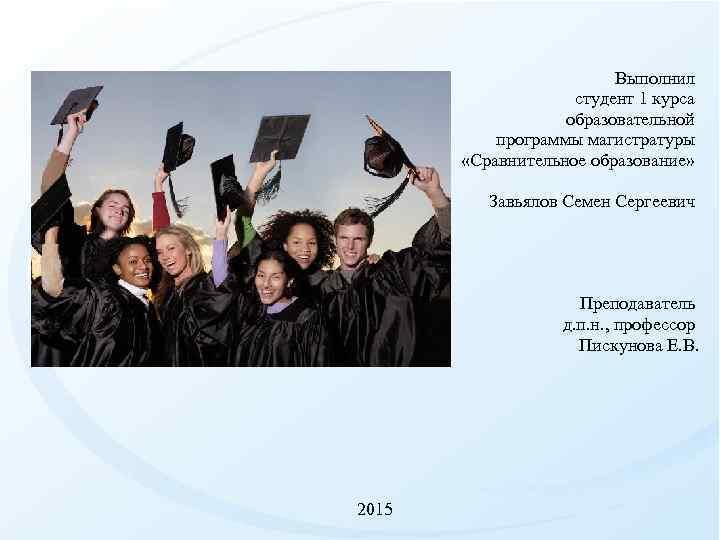 Выполнил студент 1 курса образовательной программы магистратуры «Сравнительное образование» Завьялов Семен Сергеевич Преподаватель