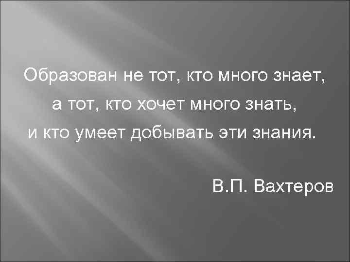 Образован не тот, кто много знает, а тот, кто хочет много знать, и кто