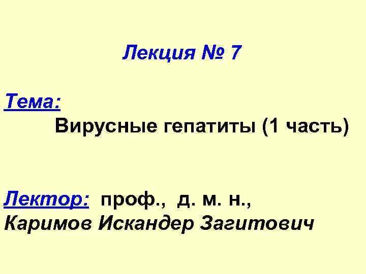 Лекция № 7 Тема: Вирусные гепатиты (1 часть) Лектор: проф. , д. м. н.