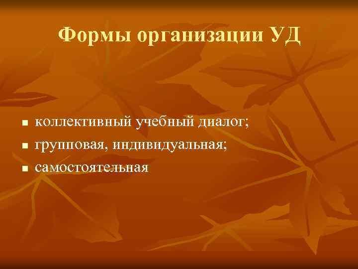 Формы организации УД n n n коллективный учебный диалог; групповая, индивидуальная; самостоятельная