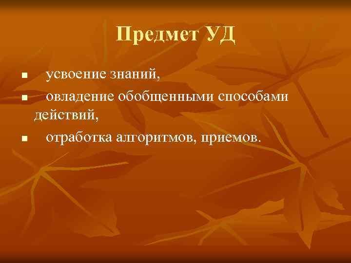 Предмет УД n n n усвоение знаний, овладение обобщенными способами действий, отработка алгоритмов, приемов.