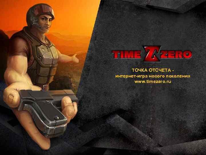 ТОЧКА ОТСЧЕТА интернет-игра нового поколения www. timezero. ru