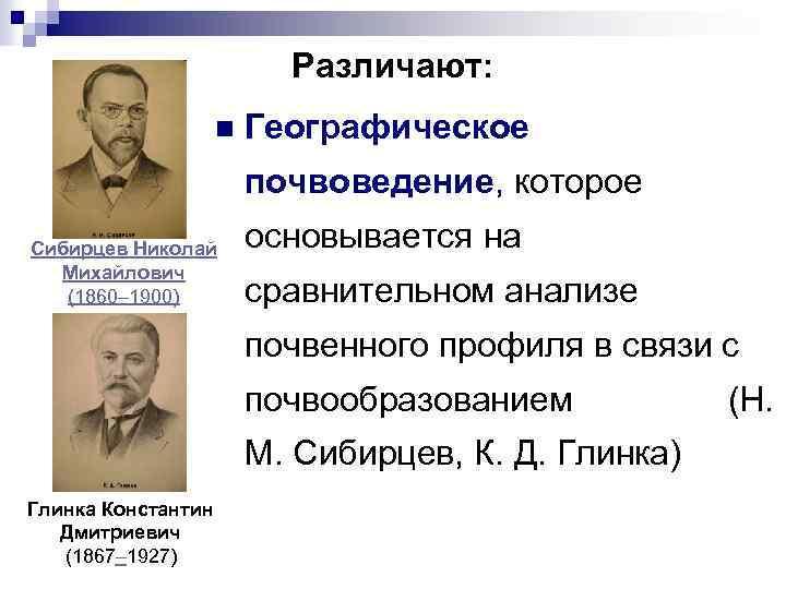 Различают: n Географическое почвоведение, которое Сибирцев Николай Михайлович (1860– 1900) основывается на сравнительном анализе
